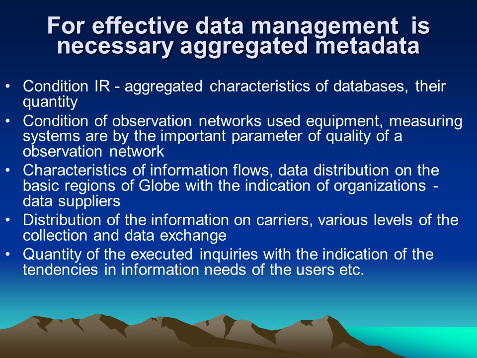 For effective data management is necessary aggregated metadata Condition IR - aggregated characteristics of databases, their quantity Condition of observation networks used equipment, measuring systems are by the important parameter of quality of a observation network Characteristics of information flows, data distribution on the basic regions of Globe with the indication of organizations - data suppliers Distribution of the information on carriers, various levels of the collection and data exchange Quantity of the executed inquiries with the indication of the tendencies in information needs of the users etc.