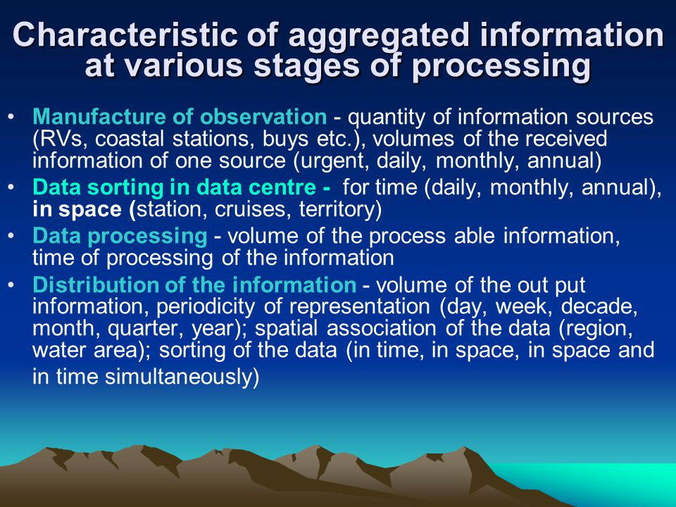 Characteristic of aggregated information at various stages of processing Manufacture of observation - quantity of information sources (RVs, coastal stations, buys etc.), volumes of the received information of one source (urgent, daily, monthly, annual) Data sorting in data centre - for time (daily, monthly, annual), in space (station, cruises, territory) Data processing - volume of the process able information, time of processing of the information Distribution of the information - volume of the out put information, periodicity of representation (day, week, decade, month, quarter, year); spatial association of the data (region, water area); sorting of the data (in time, in space, in space and in time simultaneously)