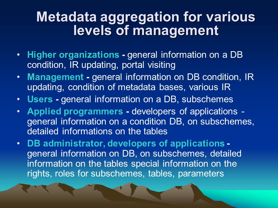 Metadata aggregation for various levels of management Higher organizations - general information on a DB condition, IR updating, portal visiting Management - general information on DB condition, IR updating, condition of metadata bases, various IR Users - general information on a DB, subschemes Applied programmers - developers of applications - general information on a condition DB, on subschemes, detailed informations on the tables DB administrator, developers of applications - general information on DB, on subschemes, detailed information on the tables special information on the rights, roles for subschemes, tables, parameters