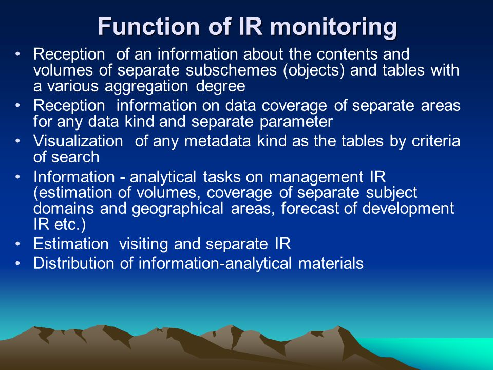 Function of IR monitoring Reception of an information about the contents and volumes of separate subschemes (objects) and tables with a various aggregation degree Reception information on data coverage of separate areas for any data kind and separate parameter Visualization of any metadata kind as the tables by criteria of search Information - analytical tasks on management IR (estimation of volumes, coverage of separate subject domains and geographical areas, forecast of development IR etc.) Estimation visiting and separate IR Distribution of information-analytical materials