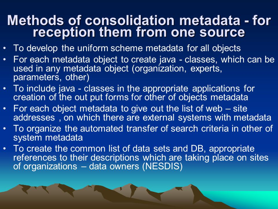 Methods of consolidation metadata - for reception them from one source To develop the uniform scheme metadata for all objects For each metadata object to create java - classes, which can be used in any metadata object (organization, experts, parameters, other) To include java - classes in the appropriate applications for creation of the out put forms for other of objects metadata For each object metadata to give out the list of web – site addresses, on which there are external systems with metadata To organize the automated transfer of search criteria in other of system metadata To create the common list of data sets and DB, appropriate references to their descriptions which are taking place on sites of organizations – data owners (NESDIS)