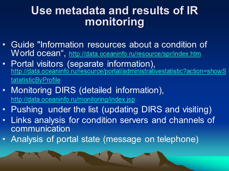 Use metadata and results of IR monitoring Guide Information resources about a condition of World ocean , http://data.oceaninfo.ru/resource/spr/index.htm http://data.oceaninfo.ru/resource/spr/index.htm Portal visitors (separate information), http://data.oceaninfo.ru/resource/portal/administrativestatistic action=showS tatatisticByProfile http://data.oceaninfo.ru/resource/portal/administrativestatistic action=showS tatatisticByProfile Monitoring DIRS (detailed information), http://data.oceaninfo.ru/monitoring/index.jsp http://data.oceaninfo.ru/monitoring/index.jsp Pushing under the list (updating DIRS and visiting) Links analysis for condition servers and channels of communication Analysis of portal state (message on telephone)