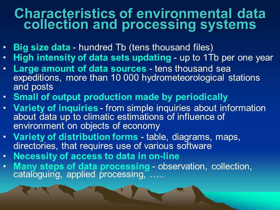 Characteristics of environmental data collection and processing systems Big size data - hundred Tb (tens thousand files) High intensity of data sets updating - up to 1Tb per one year Large amount of data sources - tens thousand sea expeditions, more than 10 000 hydrometeorological stations and posts Small of output production made by periodically Variety of inquiries - from simple inquiries about information about data up to climatic estimations of influence of environment on objects of economy Variety of distribution forms - table, diagrams, maps, directories, that requires use of various software Necessity of access to data in on-line Many steps of data processing - observation, collection, cataloguing, applied processing, …..