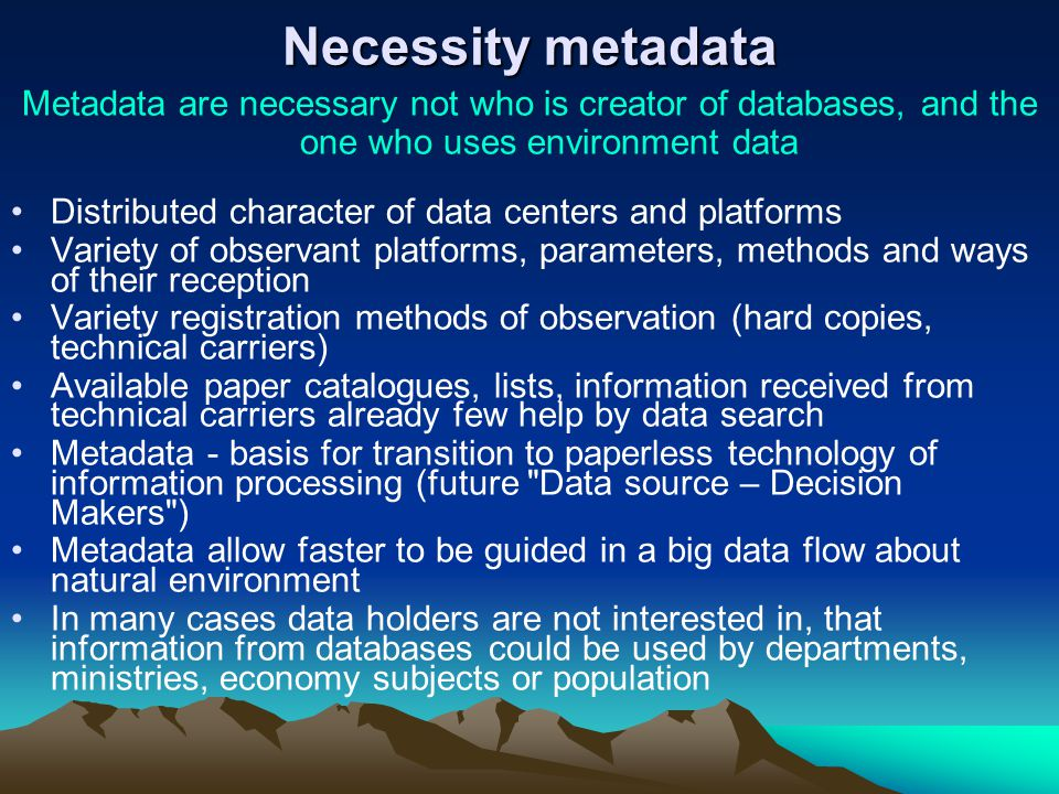 Necessity metadata Metadata are necessary not who is creator of databases, and the one who uses environment data Distributed character of data centers and platforms Variety of observant platforms, parameters, methods and ways of their reception Variety registration methods of observation (hard copies, technical carriers) Available paper catalogues, lists, information received from technical carriers already few help by data search Metadata - basis for transition to paperless technology of information processing (future Data source – Decision Makers ) Metadata allow faster to be guided in a big data flow about natural environment In many cases data holders are not interested in, that information from databases could be used by departments, ministries, economy subjects or population