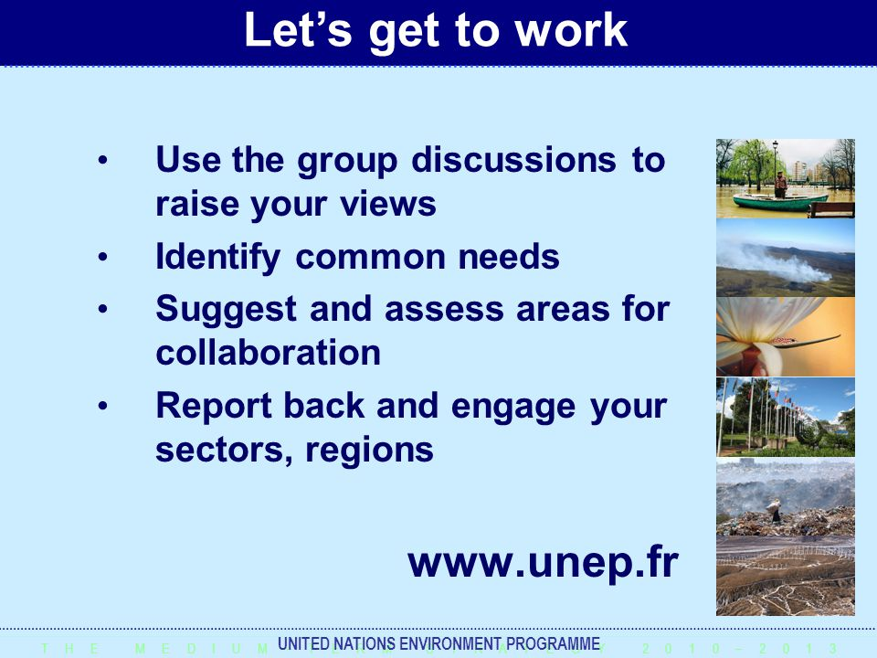 T H E M E D I U M – T E R M S T R A T E G Y 2 0 1 0 – 2 0 1 3 UNITED NATIONS ENVIRONMENT PROGRAMME Use the group discussions to raise your views Identify common needs Suggest and assess areas for collaboration Report back and engage your sectors, regions www.unep.fr Let's get to work