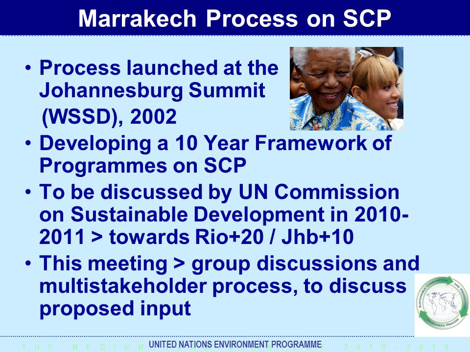 T H E M E D I U M – T E R M S T R A T E G Y 2 0 1 0 – 2 0 1 3 UNITED NATIONS ENVIRONMENT PROGRAMME Process launched at the Johannesburg Summit (WSSD), 2002 Developing a 10 Year Framework of Programmes on SCP To be discussed by UN Commission on Sustainable Development in 2010- 2011 > towards Rio+20 / Jhb+10 This meeting > group discussions and multistakeholder process, to discuss proposed input Marrakech Process on SCP