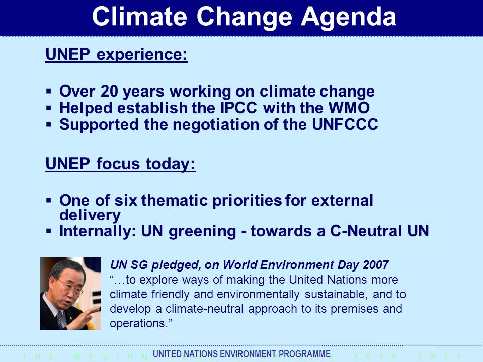 T H E M E D I U M – T E R M S T R A T E G Y 2 0 1 0 – 2 0 1 3 UNITED NATIONS ENVIRONMENT PROGRAMME UNEP experience:  Over 20 years working on climate change  Helped establish the IPCC with the WMO  Supported the negotiation of the UNFCCC UNEP focus today:  One of six thematic priorities for external delivery  Internally: UN greening - towards a C-Neutral UN Climate Change Agenda UN SG pledged, on World Environment Day 2007 …to explore ways of making the United Nations more climate friendly and environmentally sustainable, and to develop a climate-neutral approach to its premises and operations.
