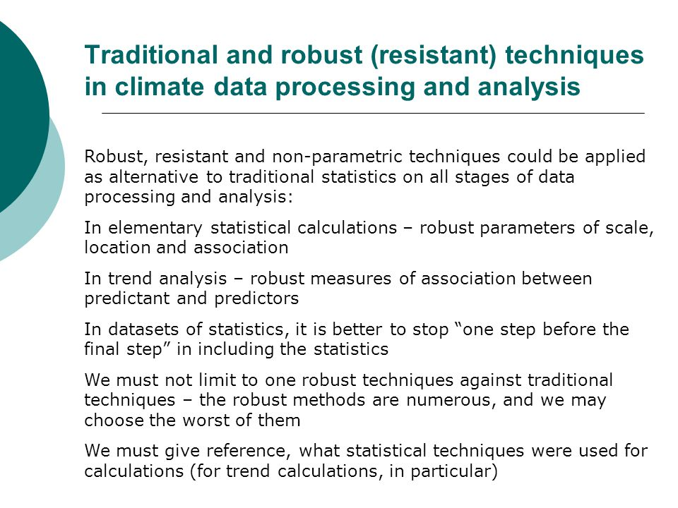 Traditional and robust (resistant) techniques in climate data processing and analysis Robust, resistant and non-parametric techniques could be applied as alternative to traditional statistics on all stages of data processing and analysis: In elementary statistical calculations – robust parameters of scale, location and association In trend analysis – robust measures of association between predictant and predictors In datasets of statistics, it is better to stop one step before the final step in including the statistics We must not limit to one robust techniques against traditional techniques – the robust methods are numerous, and we may choose the worst of them We must give reference, what statistical techniques were used for calculations (for trend calculations, in particular)