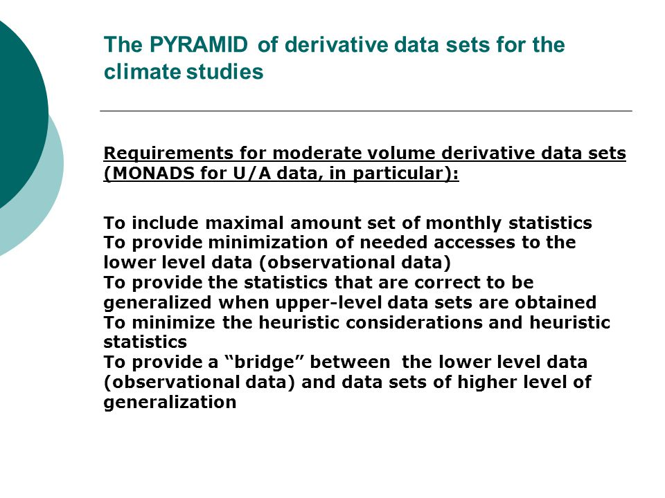 The PYRAMID of derivative data sets for the climate studies Requirements for moderate volume derivative data sets (MONADS for U/A data, in particular): To include maximal amount set of monthly statistics To provide minimization of needed accesses to the lower level data (observational data) To provide the statistics that are correct to be generalized when upper-level data sets are obtained To minimize the heuristic considerations and heuristic statistics To provide a bridge between the lower level data (observational data) and data sets of higher level of generalization