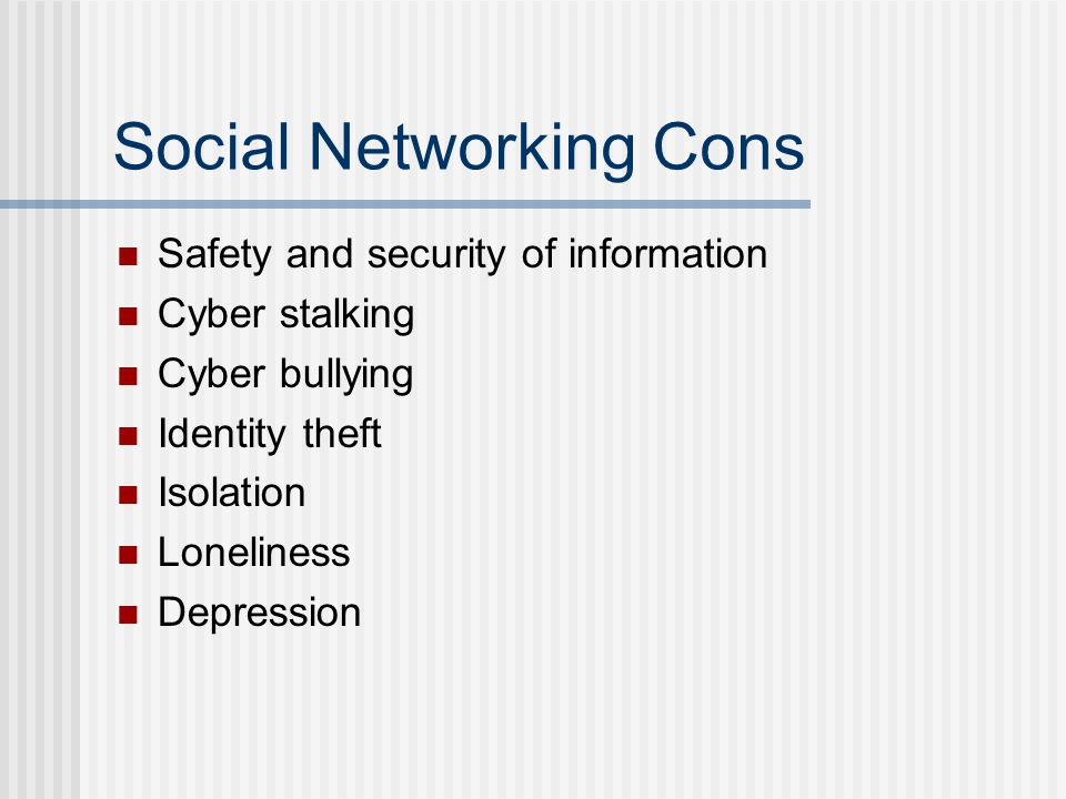 Social Networking Cons Safety and security of information Cyber stalking Cyber bullying Identity theft Isolation Loneliness Depression