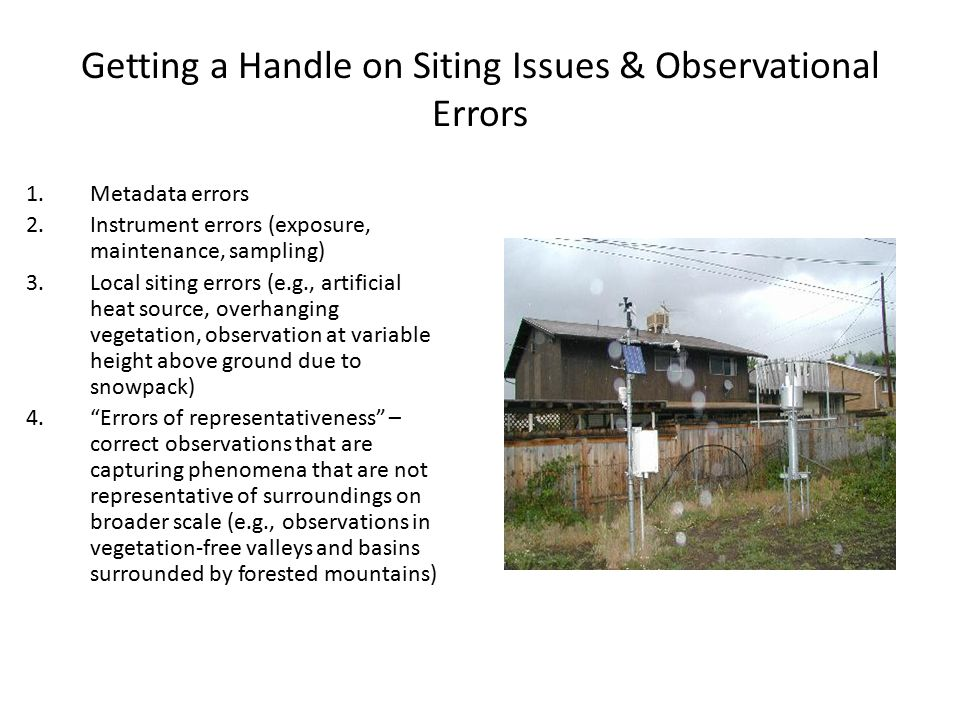 Getting a Handle on Siting Issues & Observational Errors 1.Metadata errors 2.Instrument errors (exposure, maintenance, sampling) 3.Local siting errors (e.g., artificial heat source, overhanging vegetation, observation at variable height above ground due to snowpack) 4. Errors of representativeness – correct observations that are capturing phenomena that are not representative of surroundings on broader scale (e.g., observations in vegetation-free valleys and basins surrounded by forested mountains)