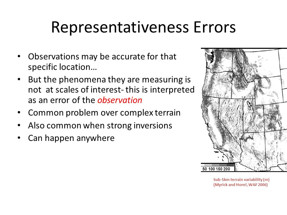 Representativeness Errors Observations may be accurate for that specific location… But the phenomena they are measuring is not at scales of interest- this is interpreted as an error of the observation Common problem over complex terrain Also common when strong inversions Can happen anywhere Sub-5km terrain variability (m) (Myrick and Horel, WAF 2006)