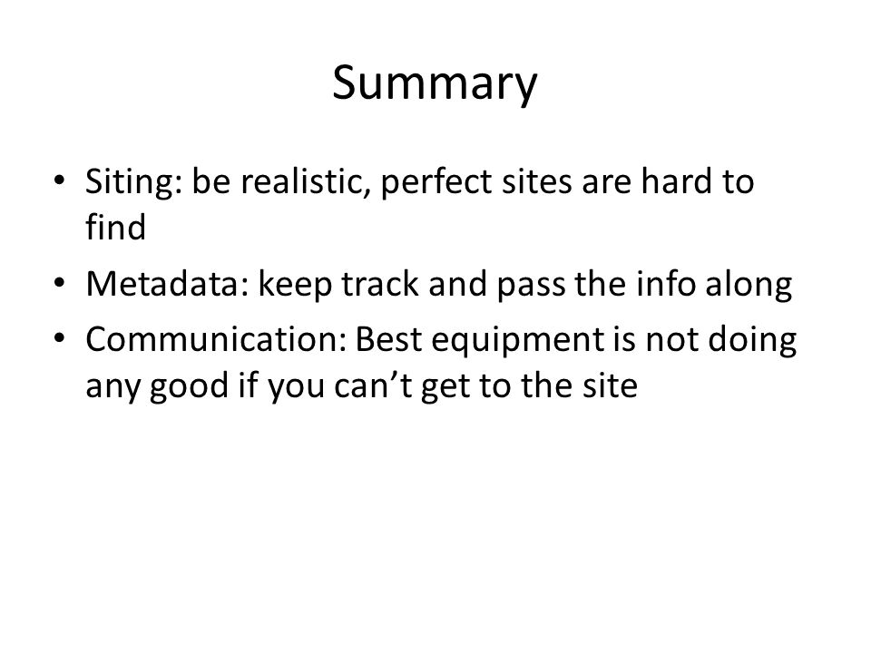 Summary Siting: be realistic, perfect sites are hard to find Metadata: keep track and pass the info along Communication: Best equipment is not doing any good if you can't get to the site