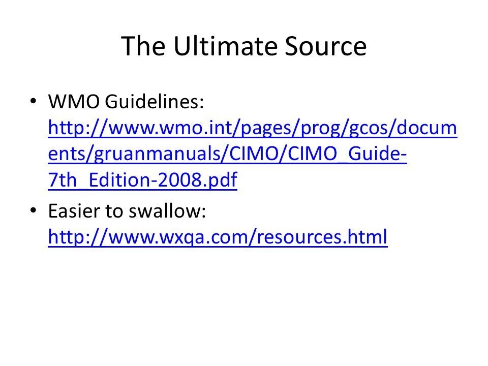 The Ultimate Source WMO Guidelines: http://www.wmo.int/pages/prog/gcos/docum ents/gruanmanuals/CIMO/CIMO_Guide- 7th_Edition-2008.pdf http://www.wmo.int/pages/prog/gcos/docum ents/gruanmanuals/CIMO/CIMO_Guide- 7th_Edition-2008.pdf Easier to swallow: http://www.wxqa.com/resources.html http://www.wxqa.com/resources.html