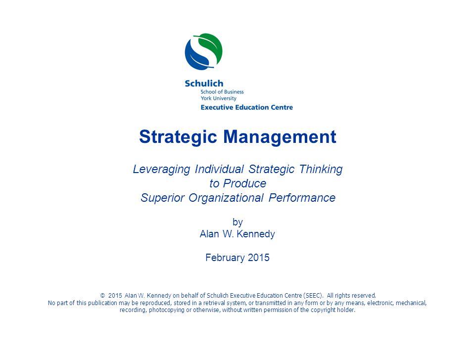 ©© © Strategic Management Leveraging Individual Strategic Thinking to Produce Superior Organizational Performance by Alan W. Kennedy February 2015 © 2