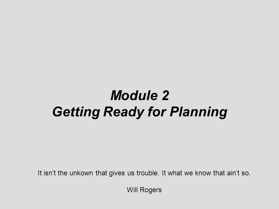 ©© © Module 2 Getting Ready for Planning It isn't the unkown that gives us trouble. It what we know that ain't so. Will Rogers