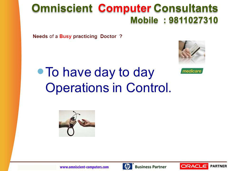 To have day to day Operations in Control. Needs of a Busy practicing Doctor .