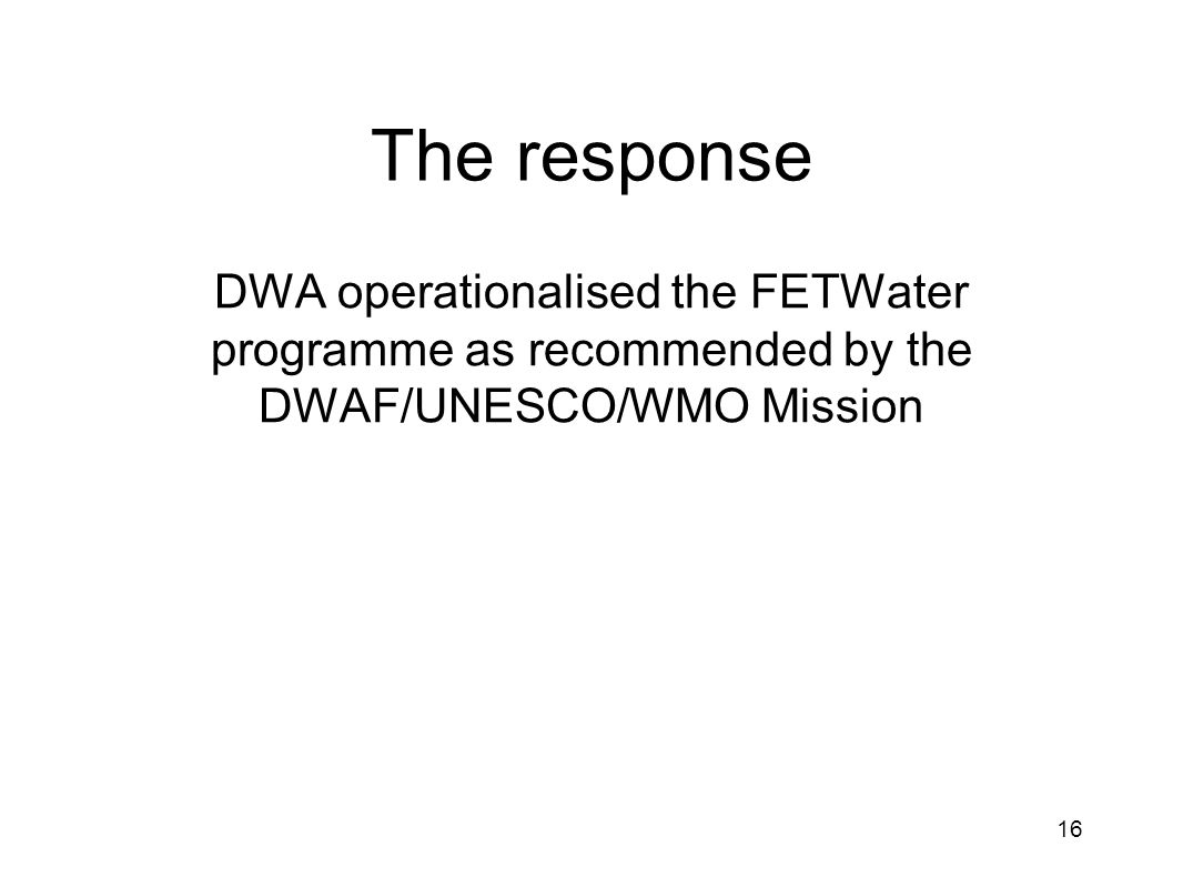 The response DWA operationalised the FETWater programme as recommended by the DWAF/UNESCO/WMO Mission 16