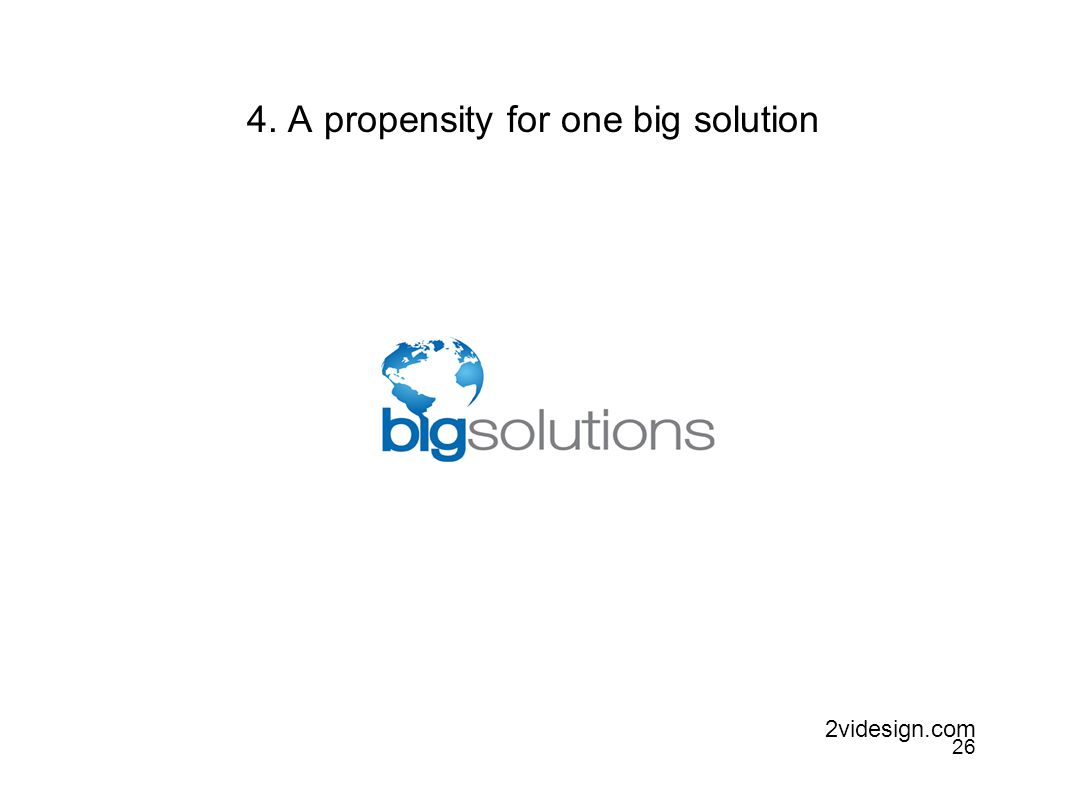 4. A propensity for one big solution 2videsign.com 26