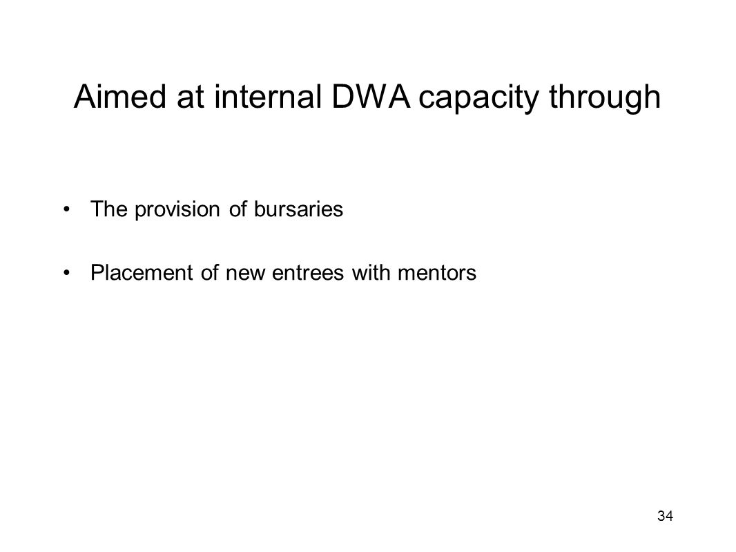 Aimed at internal DWA capacity through The provision of bursaries Placement of new entrees with mentors 34
