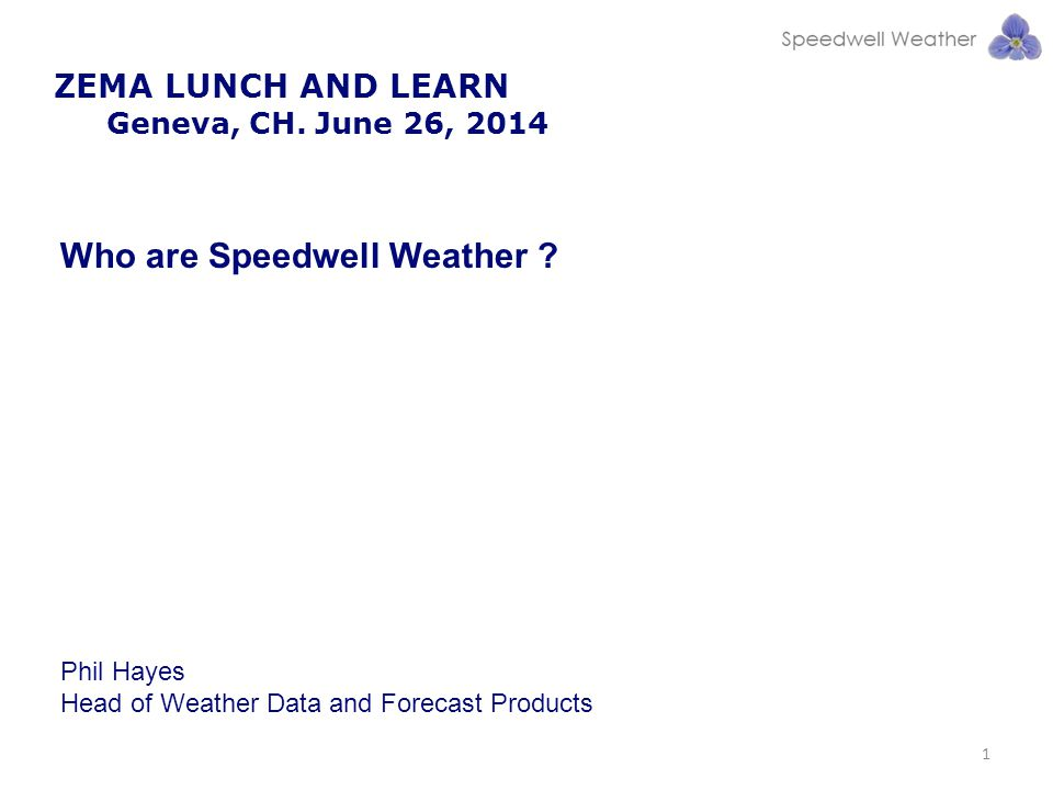 ZEMA LUNCH AND LEARN Geneva, CH.June 26, 2014 1 Who are Speedwell Weather .