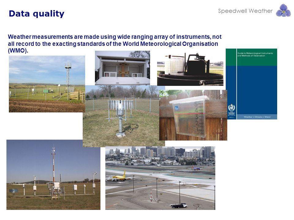 Data quality Weather measurements are made using wide ranging array of instruments, not all record to the exacting standards of the World Meteorological Organisation (WMO).