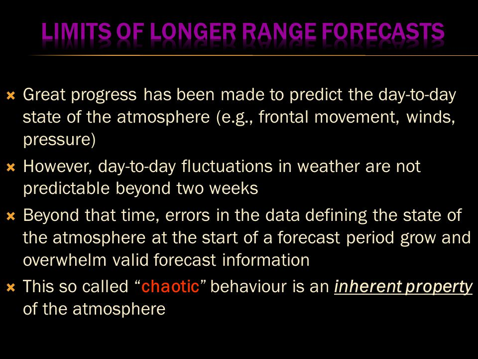 Great progress has been made to predict the day-to-day state of the atmosphere (e.g., frontal movement, winds, pressure)  However, day-to-day fluctuations in weather are not predictable beyond two weeks  Beyond that time, errors in the data defining the state of the atmosphere at the start of a forecast period grow and overwhelm valid forecast information  This so called chaotic behaviour is an inherent property of the atmosphere