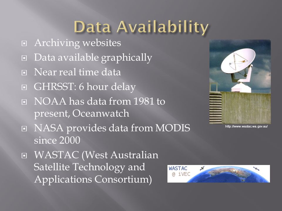  Archiving websites  Data available graphically  Near real time data  GHRSST: 6 hour delay  NOAA has data from 1981 to present, Oceanwatch  NASA provides data from MODIS since 2000  WASTAC (West Australian Satellite Technology and Applications Consortium) http://www.wastac.wa.gov.au/
