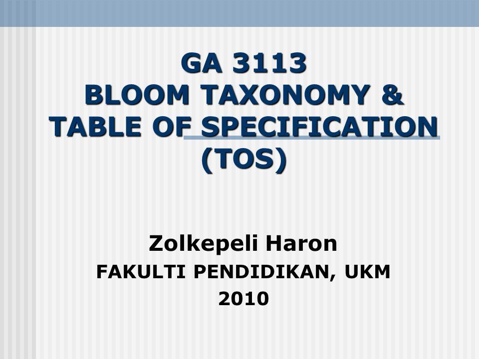 GA 3113 BLOOM TAXONOMY & TABLE OF SPECIFICATION (TOS) Zolkepeli Haron FAKULTI PENDIDIKAN, UKM 2010