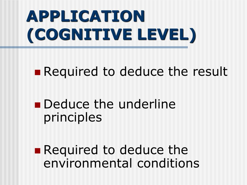 APPLICATION (COGNITIVE LEVEL) Required to deduce the result Deduce the underline principles Required to deduce the environmental conditions