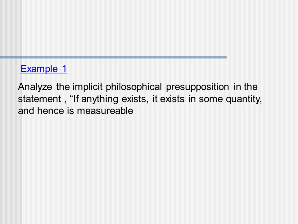 """Example 1 Analyze the implicit philosophical presupposition in the statement, """"If anything exists, it exists in some quantity, and hence is measureabl"""