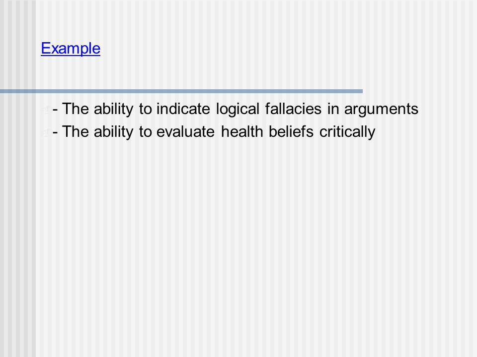 Example  - The ability to indicate logical fallacies in arguments  - The ability to evaluate health beliefs critically