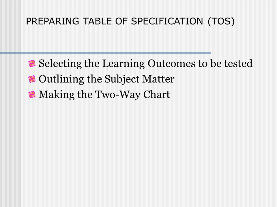 Selecting the Learning Outcomes to be tested Outlining the Subject Matter Making the Two-Way Chart PREPARING TABLE OF SPECIFICATION (TOS)