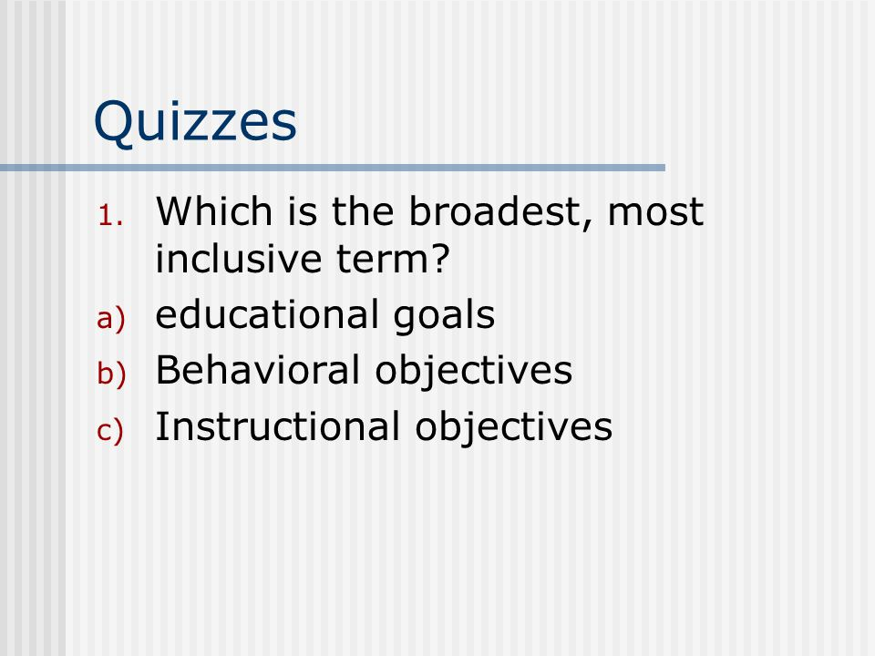 Quizzes 1. Which is the broadest, most inclusive term? a) educational goals b) Behavioral objectives c) Instructional objectives