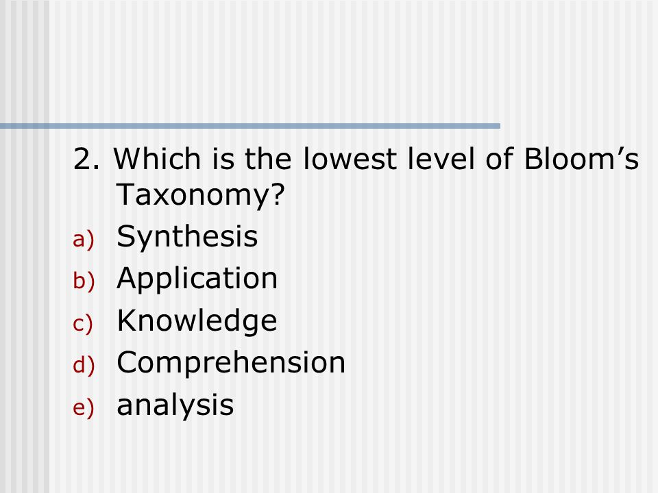 2. Which is the lowest level of Bloom's Taxonomy? a) Synthesis b) Application c) Knowledge d) Comprehension e) analysis