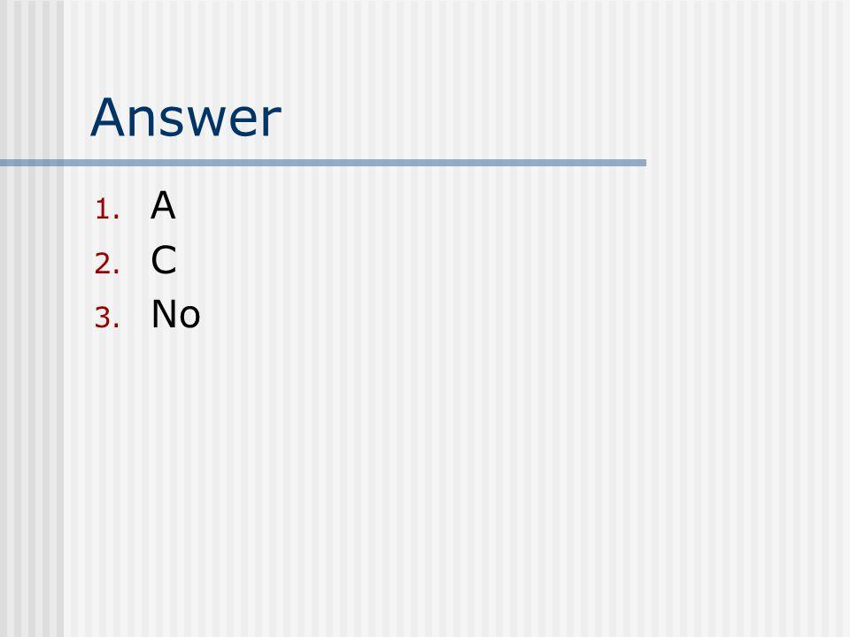 Answer 1. A 2. C 3. No