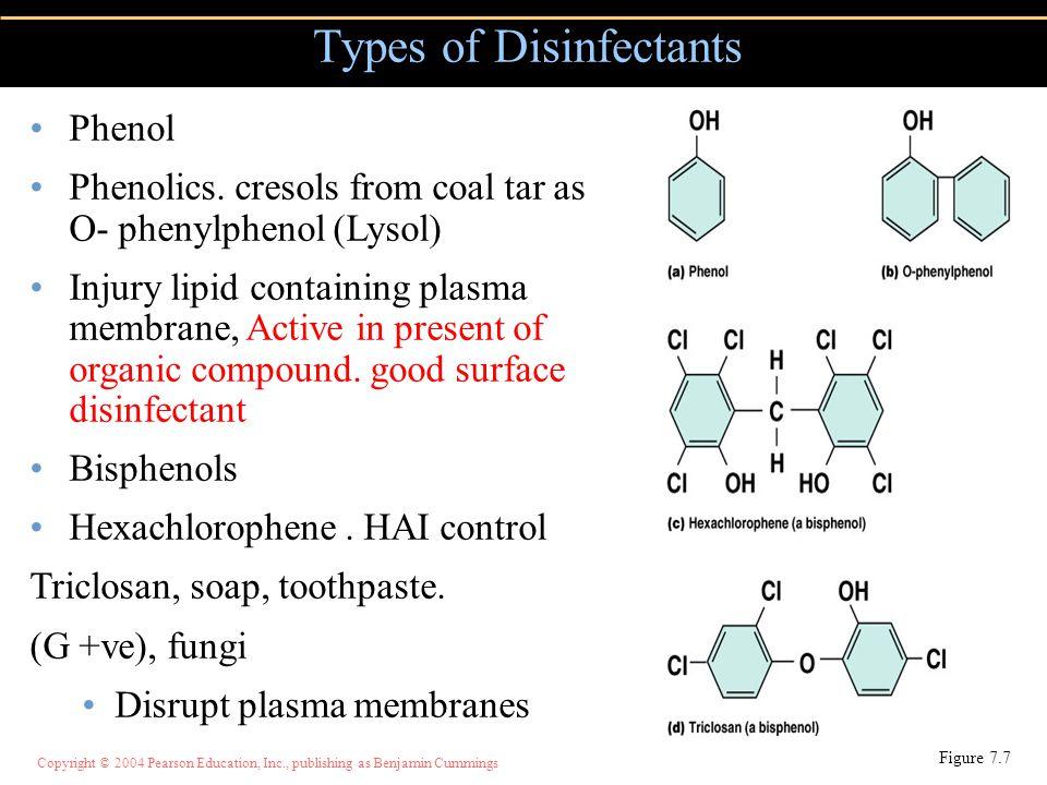 Copyright © 2004 Pearson Education, Inc., publishing as Benjamin Cummings Types of Disinfectants Figure 7.7 Phenol Phenolics. cresols from coal tar as