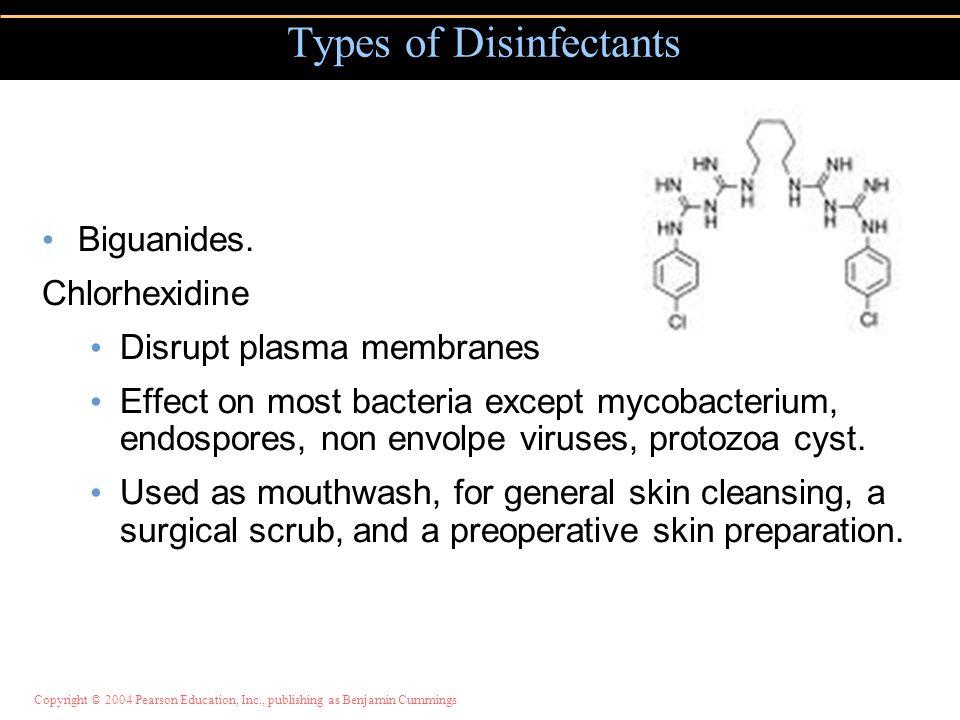 Copyright © 2004 Pearson Education, Inc., publishing as Benjamin Cummings Biguanides. Chlorhexidine Disrupt plasma membranes Effect on most bacteria e