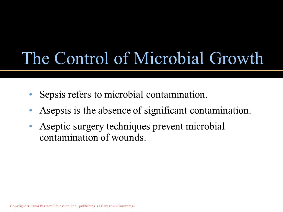 Copyright © 2004 Pearson Education, Inc., publishing as Benjamin Cummings The Control of Microbial Growth Sepsis refers to microbial contamination. As