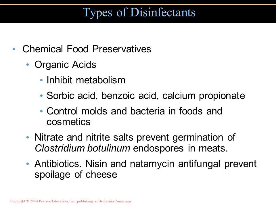 Copyright © 2004 Pearson Education, Inc., publishing as Benjamin Cummings Chemical Food Preservatives Organic Acids Inhibit metabolism Sorbic acid, be
