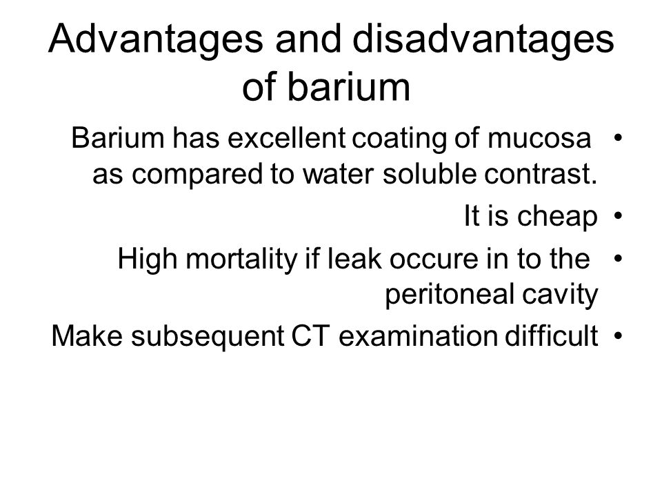 Advantages and disadvantages of barium Barium has excellent coating of mucosa as compared to water soluble contrast. It is cheap High mortality if lea