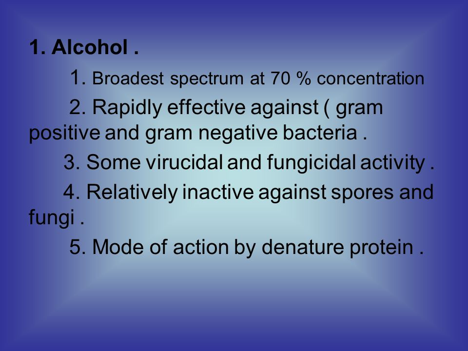 1.Alcohol. 1. Broadest spectrum at 70 % concentration 2.
