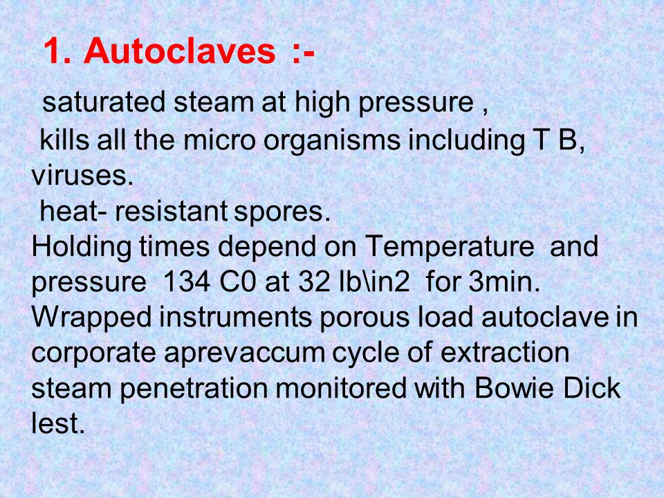 1. Autoclaves :- saturated steam at high pressure, kills all the micro organisms including T B, viruses. heat- resistant spores. Holding times depend