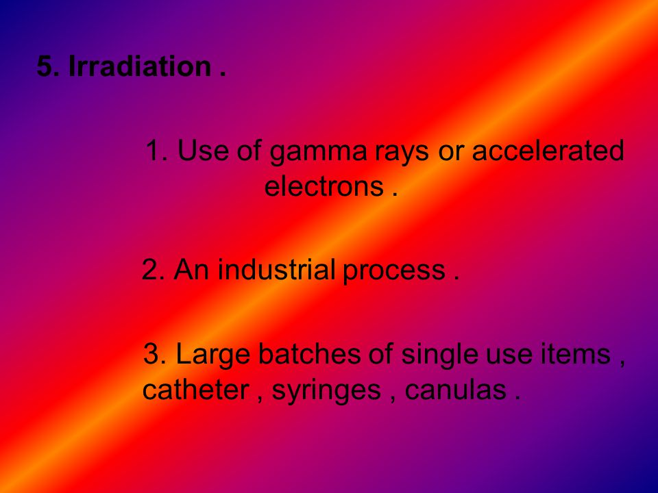 5.Irradiation. 1. Use of gamma rays or accelerated electrons.