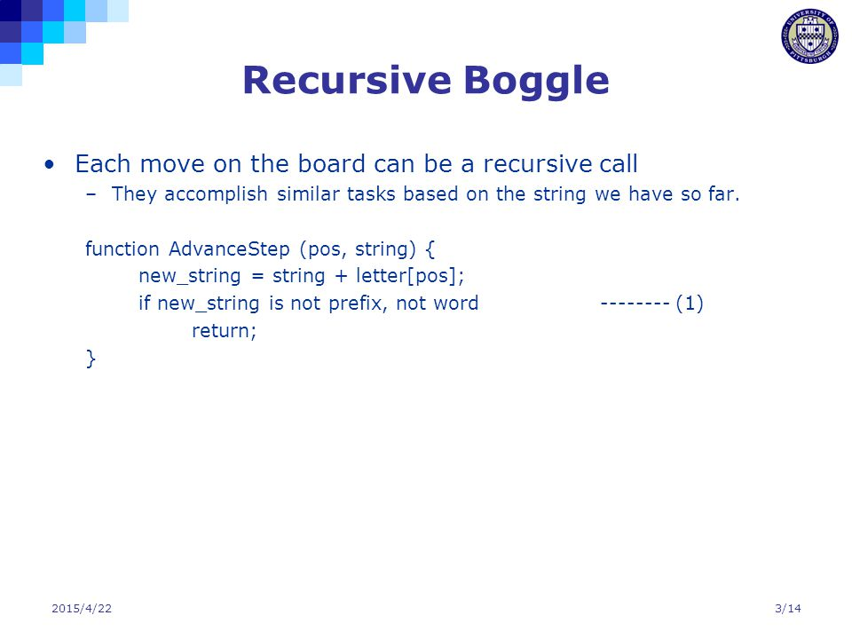 2015/4/223/14 Recursive Boggle Each move on the board can be a recursive call –They accomplish similar tasks based on the string we have so far. funct