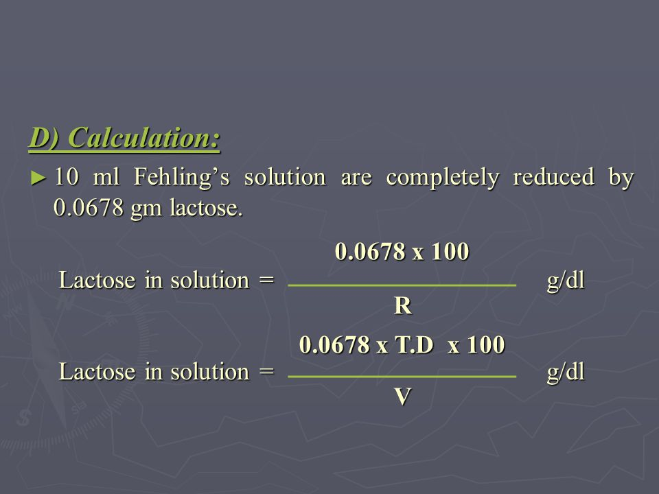 D) Calculation: ► 10 ml Fehling's solution are completely reduced by 0.0678 gm lactose. g/dl 0.0678 x 100 Lactose in solution = R g/dl 0.0678 x T.D x