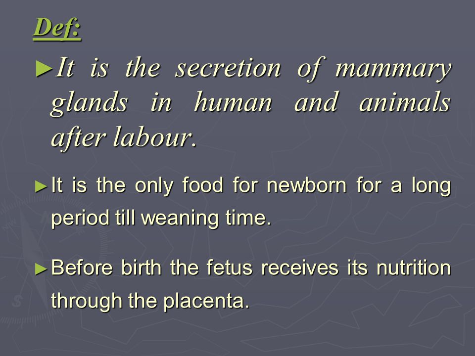 Def: ► It is the secretion of mammary glands in human and animals after labour. ► It is the only food for newborn for a long period till weaning time.