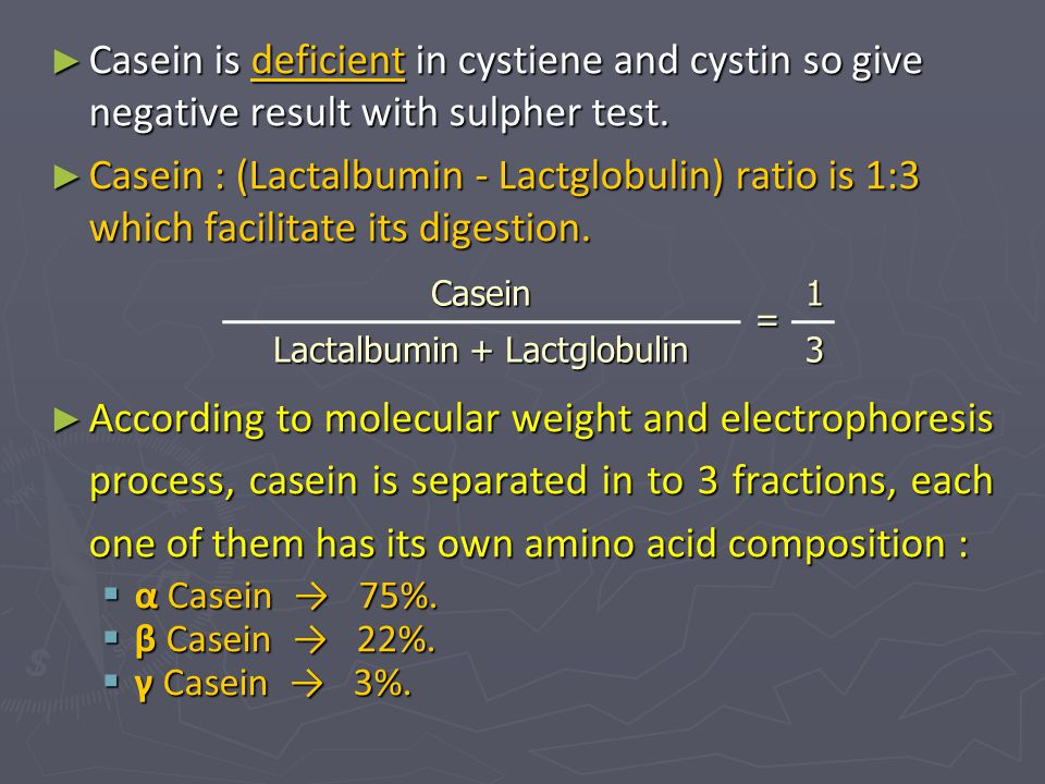 ► Casein is deficient in cystiene and cystin so give negative result with sulpher test. ► Casein : (Lactalbumin - Lactglobulin) ratio is 1:3 which fac