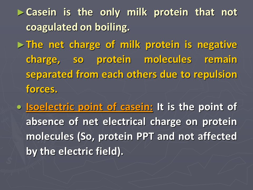 ► Casein is the only milk protein that not coagulated on boiling. ► The net charge of milk protein is negative charge, so protein molecules remain sep