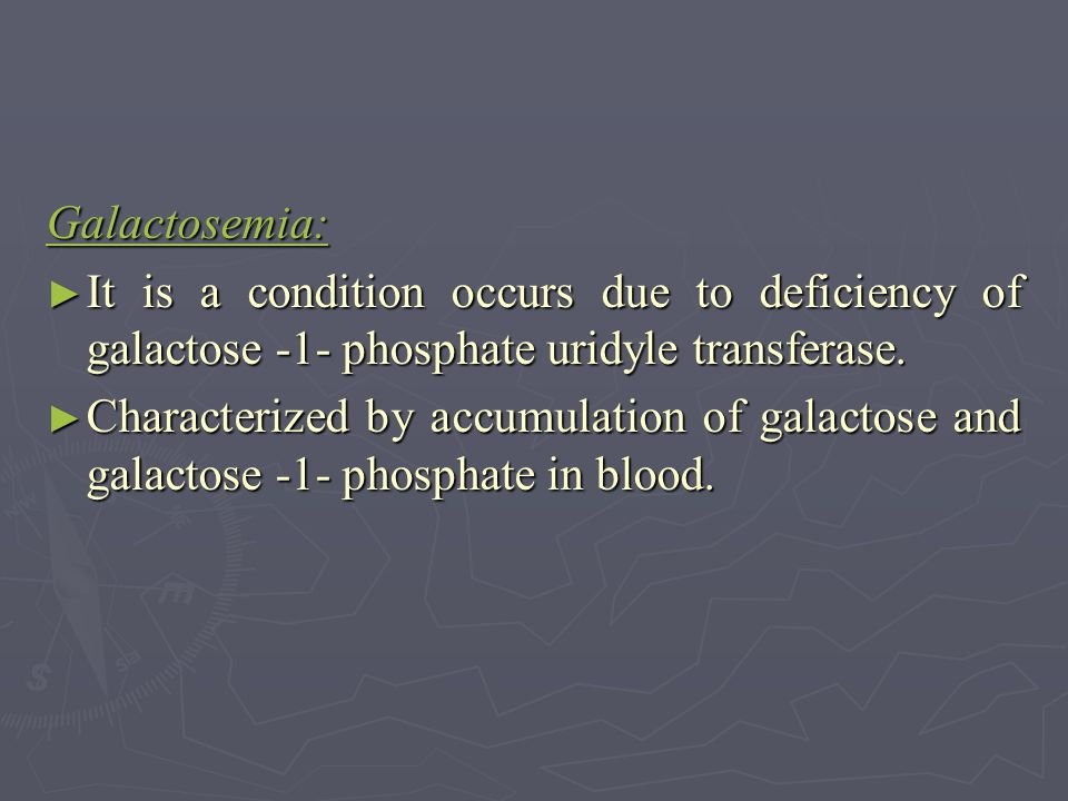 Galactosemia: ► It is a condition occurs due to deficiency of galactose -1- phosphate uridyle transferase. ► Characterized by accumulation of galactos